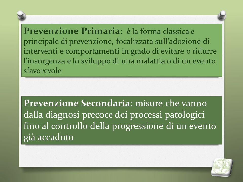 Prevenzione Primaria: è la forma classica e principale di prevenzione, focalizzata sull adozione di interventi e comportamenti in grado di evitare o ridurre l insorgenza e lo sviluppo di una malattia o di un evento sfavorevole
