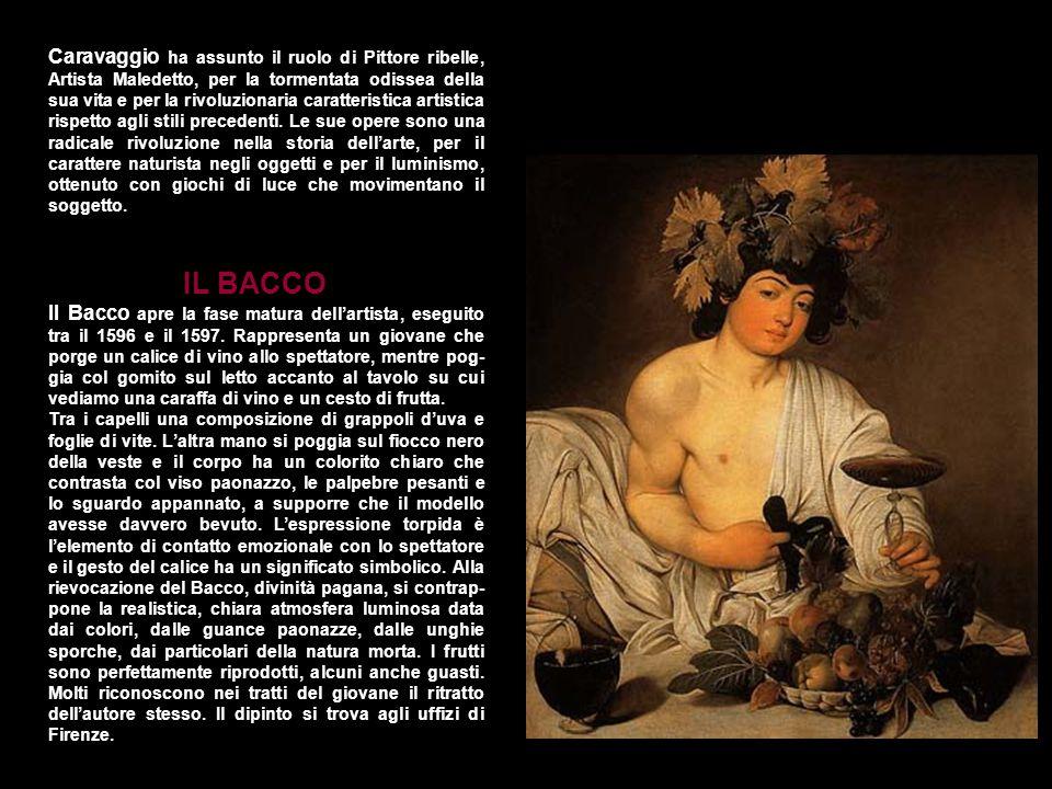 Caravaggio ha assunto il ruolo di Pittore ribelle, Artista Maledetto, per la tormentata odissea della sua vita e per la rivoluzionaria caratteristica artistica rispetto agli stili precedenti. Le sue opere sono una radicale rivoluzione nella storia dell'arte, per il carattere naturista negli oggetti e per il luminismo, ottenuto con giochi di luce che movimentano il soggetto.