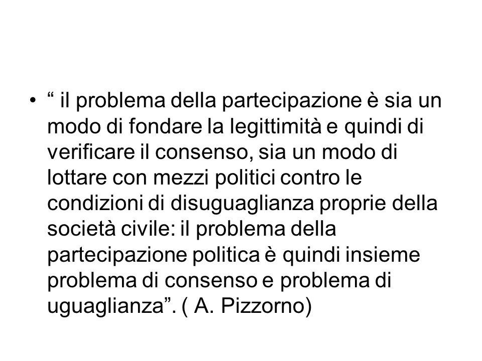 il problema della partecipazione è sia un modo di fondare la legittimità e quindi di verificare il consenso, sia un modo di lottare con mezzi politici contro le condizioni di disuguaglianza proprie della società civile: il problema della partecipazione politica è quindi insieme problema di consenso e problema di uguaglianza .
