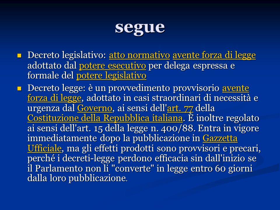 segue Decreto legislativo: atto normativo avente forza di legge adottato dal potere esecutivo per delega espressa e formale del potere legislativo.