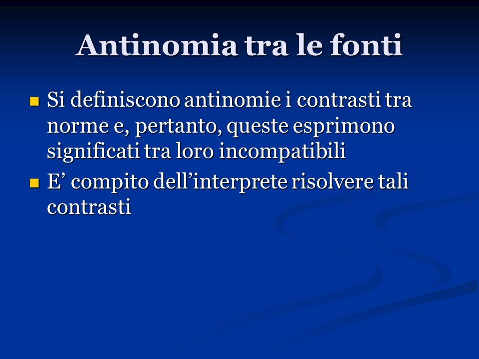 Antinomia tra le fonti Si definiscono antinomie i contrasti tra norme e, pertanto, queste esprimono significati tra loro incompatibili.