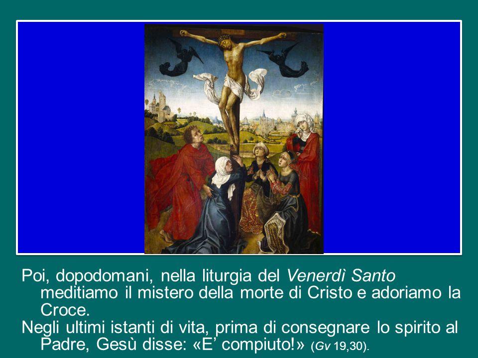 Poi, dopodomani, nella liturgia del Venerdì Santo meditiamo il mistero della morte di Cristo e adoriamo la Croce.