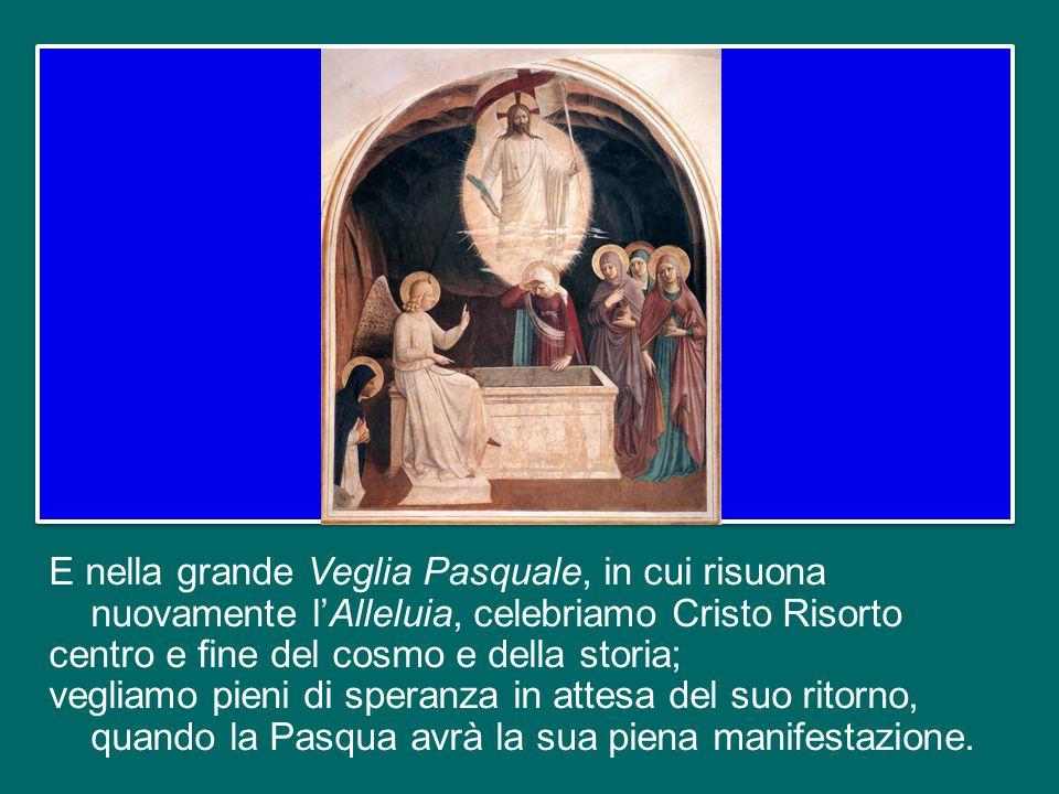 E nella grande Veglia Pasquale, in cui risuona nuovamente l'Alleluia, celebriamo Cristo Risorto centro e fine del cosmo e della storia; vegliamo pieni di speranza in attesa del suo ritorno, quando la Pasqua avrà la sua piena manifestazione.