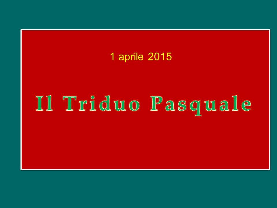 1 aprile 2015 Il Triduo Pasquale