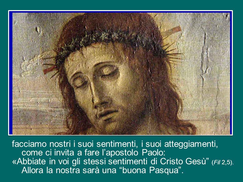 facciamo nostri i suoi sentimenti, i suoi atteggiamenti, come ci invita a fare l'apostolo Paolo: «Abbiate in voi gli stessi sentimenti di Cristo Gesù (Fil 2,5).