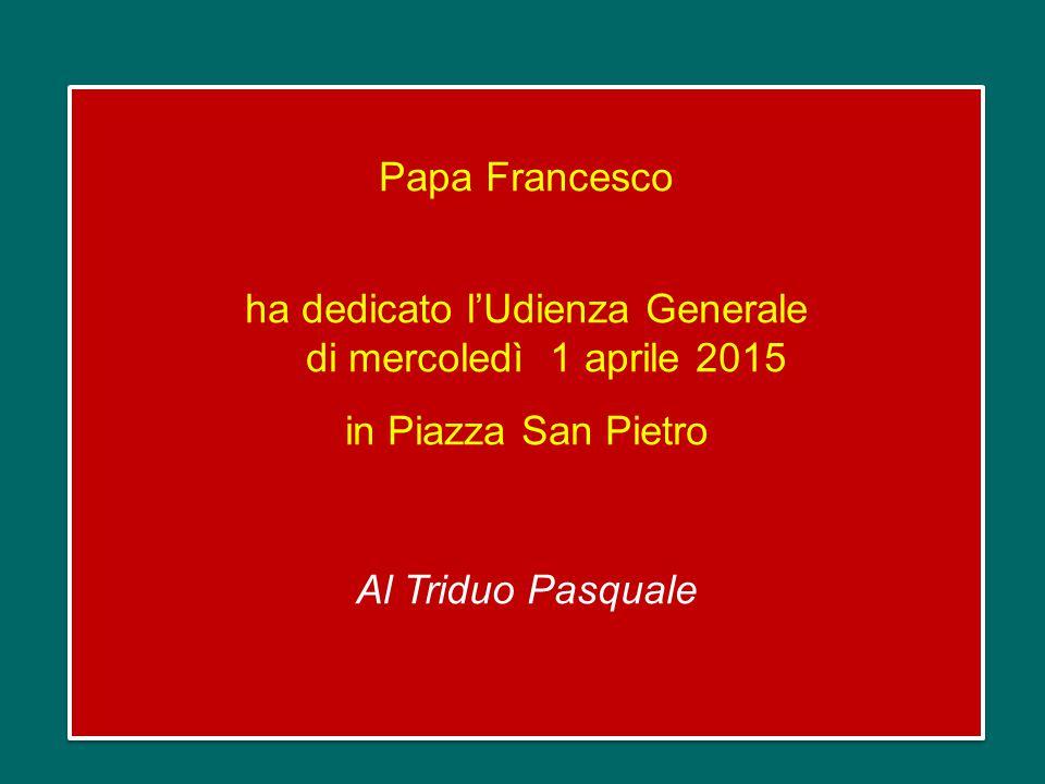 Papa Francesco ha dedicato l'Udienza Generale di mercoledì 1 aprile 2015 in Piazza San Pietro Al Triduo Pasquale