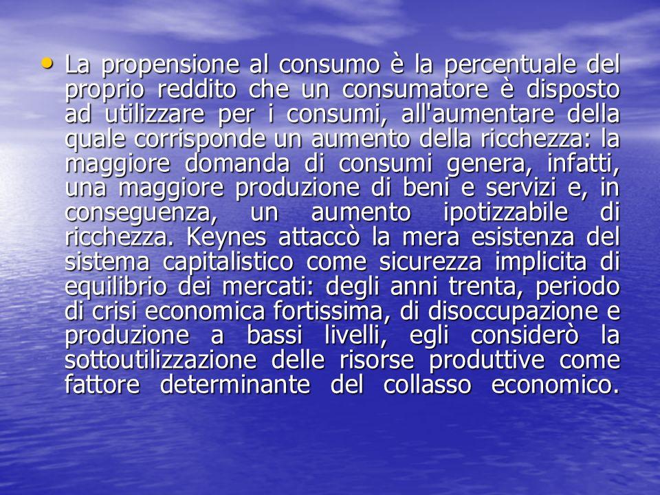 La propensione al consumo è la percentuale del proprio reddito che un consumatore è disposto ad utilizzare per i consumi, all aumentare della quale corrisponde un aumento della ricchezza: la maggiore domanda di consumi genera, infatti, una maggiore produzione di beni e servizi e, in conseguenza, un aumento ipotizzabile di ricchezza.