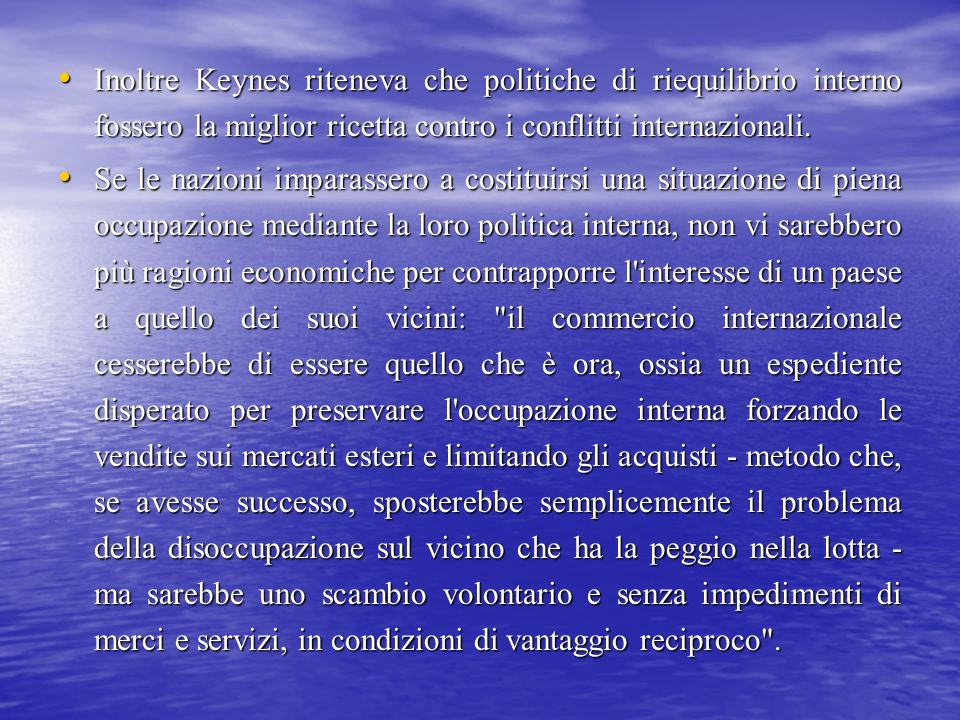Inoltre Keynes riteneva che politiche di riequilibrio interno fossero la miglior ricetta contro i conflitti internazionali.