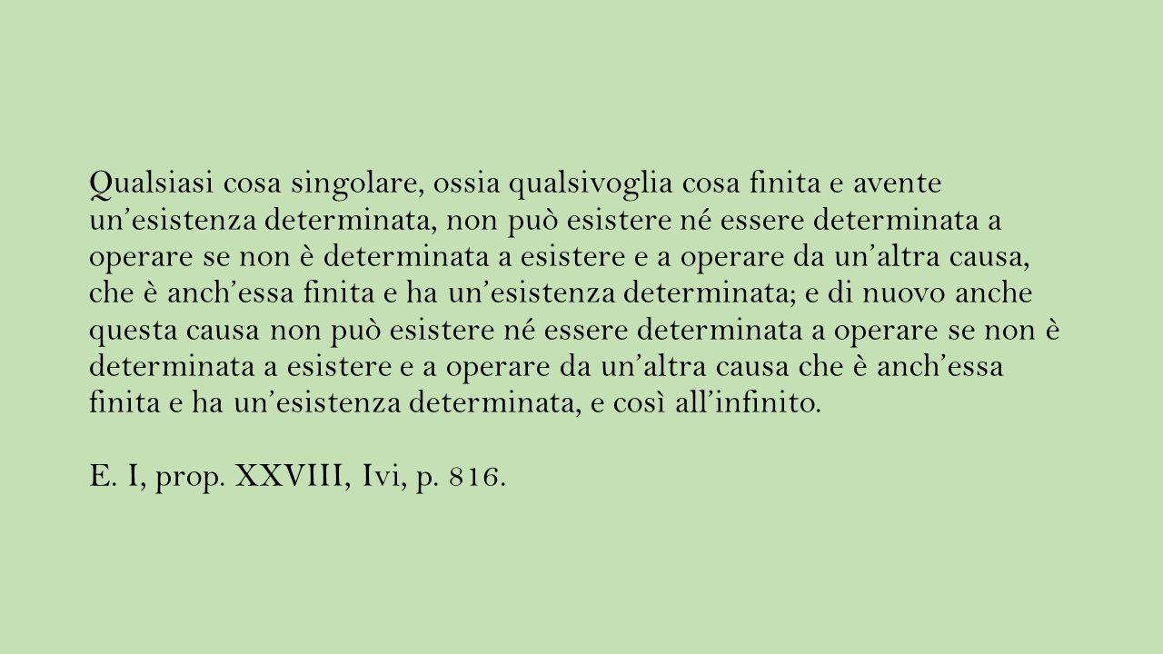 Qualsiasi cosa singolare, ossia qualsivoglia cosa finita e avente un'esistenza determinata, non può esistere né essere determinata a operare se non è determinata a esistere e a operare da un'altra causa, che è anch'essa finita e ha un'esistenza determinata; e di nuovo anche questa causa non può esistere né essere determinata a operare se non è determinata a esistere e a operare da un'altra causa che è anch'essa finita e ha un'esistenza determinata, e così all'infinito.