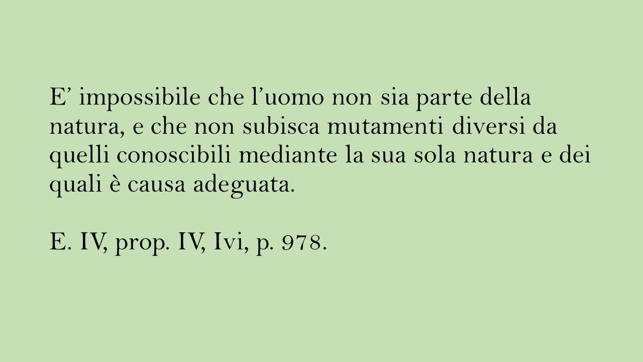 E' impossibile che l'uomo non sia parte della natura, e che non subisca mutamenti diversi da quelli conoscibili mediante la sua sola natura e dei quali è causa adeguata.