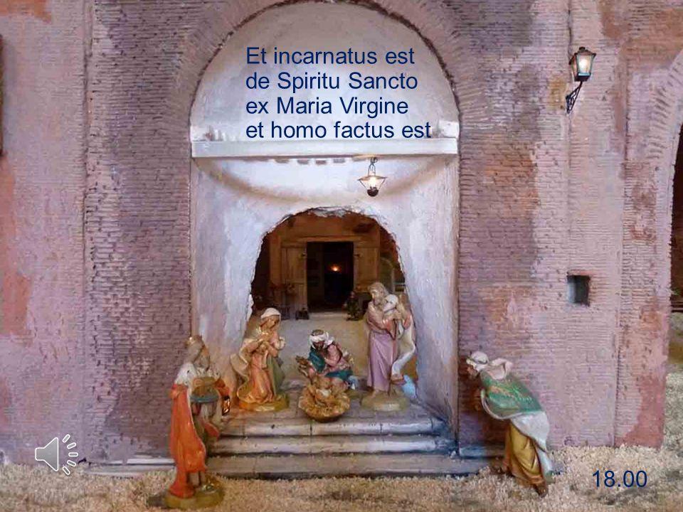 Et incarnatus est de Spiritu Sancto ex Maria Virgine et homo factus est 18.00