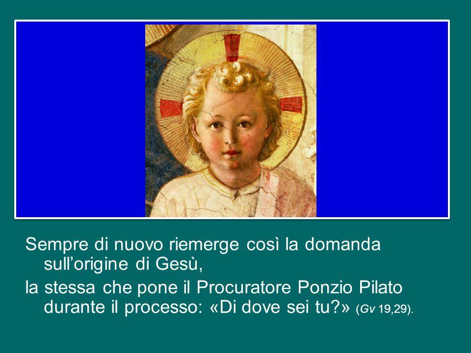 Sempre di nuovo riemerge così la domanda sull'origine di Gesù, la stessa che pone il Procuratore Ponzio Pilato durante il processo: «Di dove sei tu » (Gv 19,29).