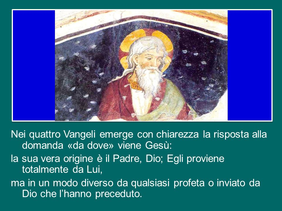 Nei quattro Vangeli emerge con chiarezza la risposta alla domanda «da dove» viene Gesù: la sua vera origine è il Padre, Dio; Egli proviene totalmente da Lui, ma in un modo diverso da qualsiasi profeta o inviato da Dio che l'hanno preceduto.