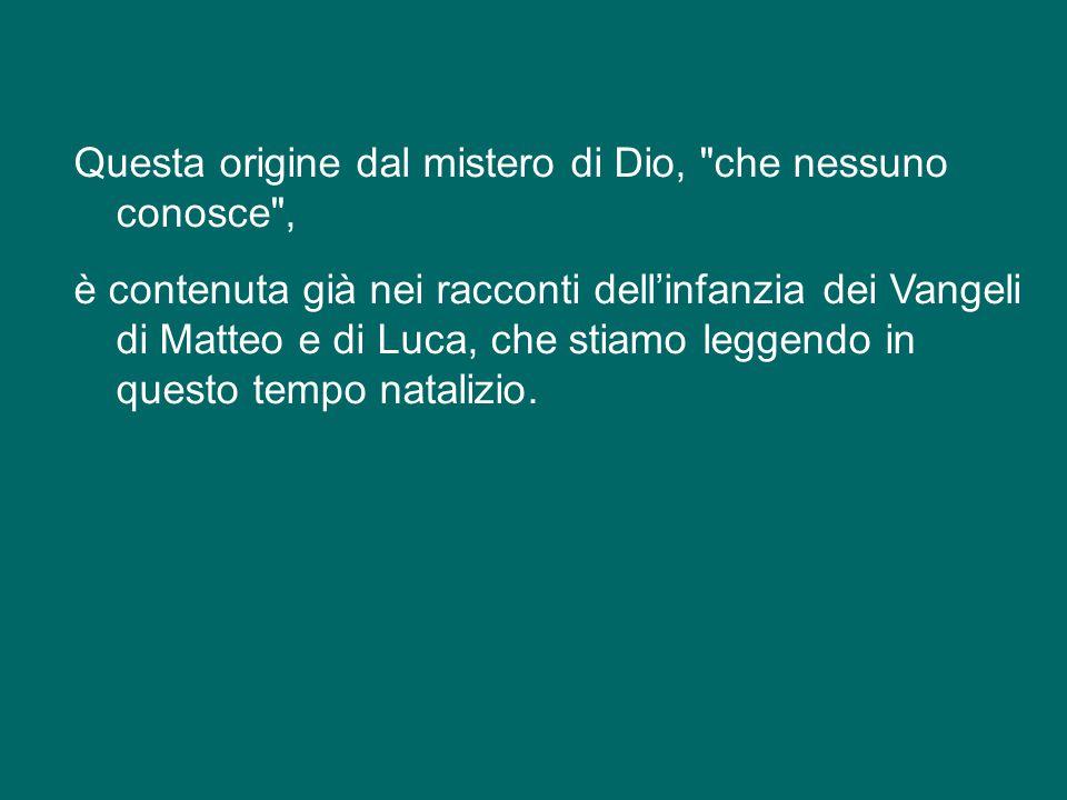 Questa origine dal mistero di Dio, che nessuno conosce , è contenuta già nei racconti dell'infanzia dei Vangeli di Matteo e di Luca, che stiamo leggendo in questo tempo natalizio.