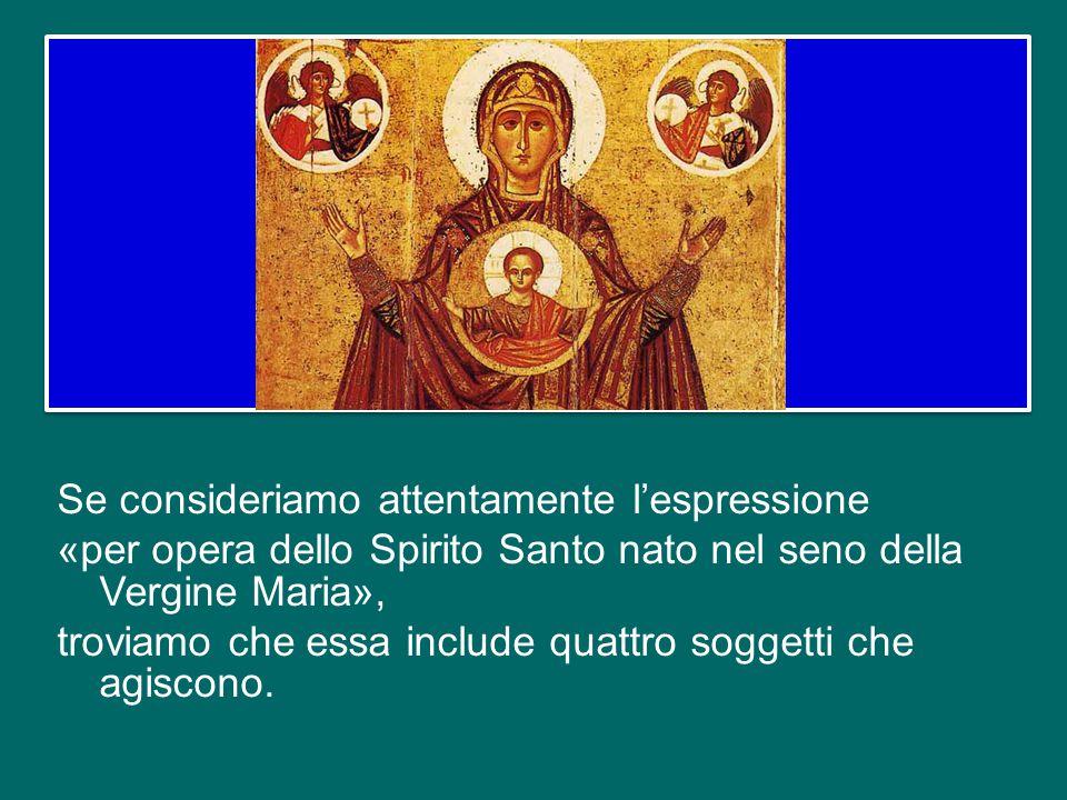 Se consideriamo attentamente l'espressione «per opera dello Spirito Santo nato nel seno della Vergine Maria», troviamo che essa include quattro soggetti che agiscono.