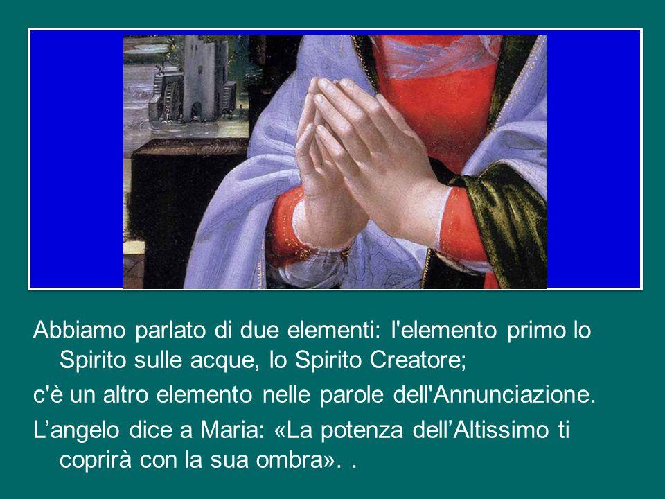 Abbiamo parlato di due elementi: l elemento primo lo Spirito sulle acque, lo Spirito Creatore; c è un altro elemento nelle parole dell Annunciazione.
