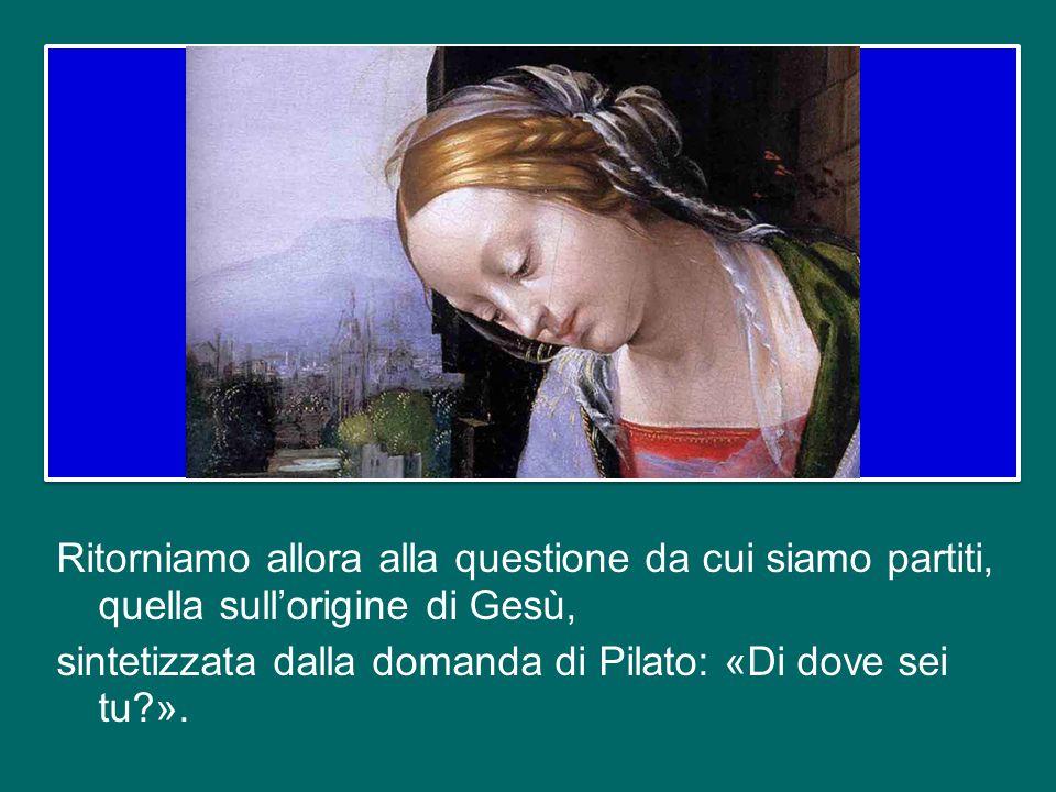 Ritorniamo allora alla questione da cui siamo partiti, quella sull'origine di Gesù, sintetizzata dalla domanda di Pilato: «Di dove sei tu ».