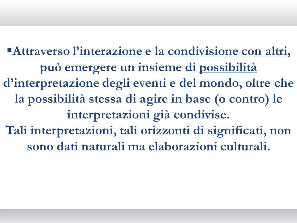 Attraverso l'interazione e la condivisione con altri, può emergere un insieme di possibilità d'interpretazione degli eventi e del mondo, oltre che la possibilità stessa di agire in base (o contro) le interpretazioni già condivise.
