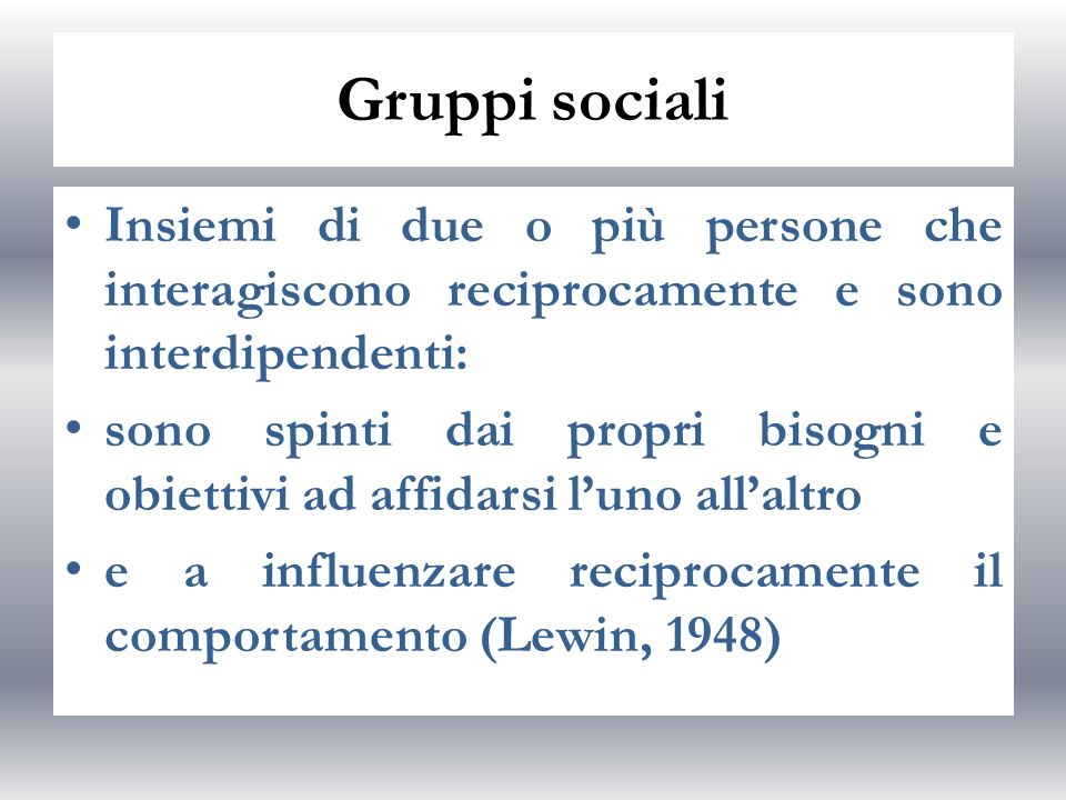 Gruppi sociali Insiemi di due o più persone che interagiscono reciprocamente e sono interdipendenti: