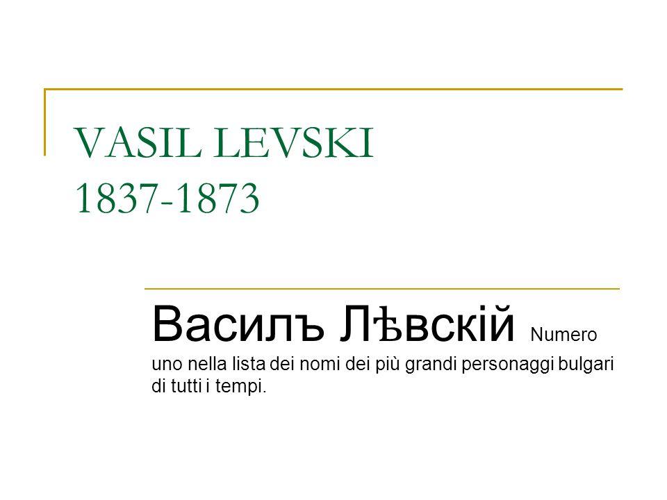 VASIL LEVSKI 1837-1873 Василъ Лѣвскій Numero uno nella lista dei nomi dei più grandi personaggi bulgari di tutti i tempi.