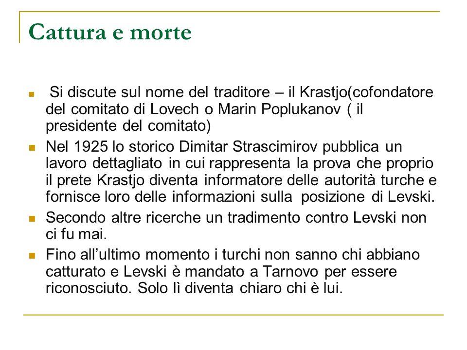 Cattura e morte Si discute sul nome del traditore – il Krastjo(cofondatore del comitato di Lovech o Marin Poplukanov ( il presidente del comitato)