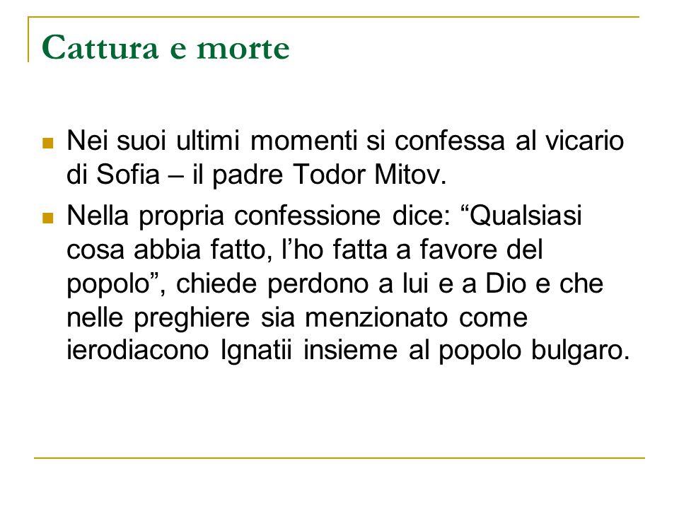Cattura e morte Nei suoi ultimi momenti si confessa al vicario di Sofia – il padre Todor Mitov.