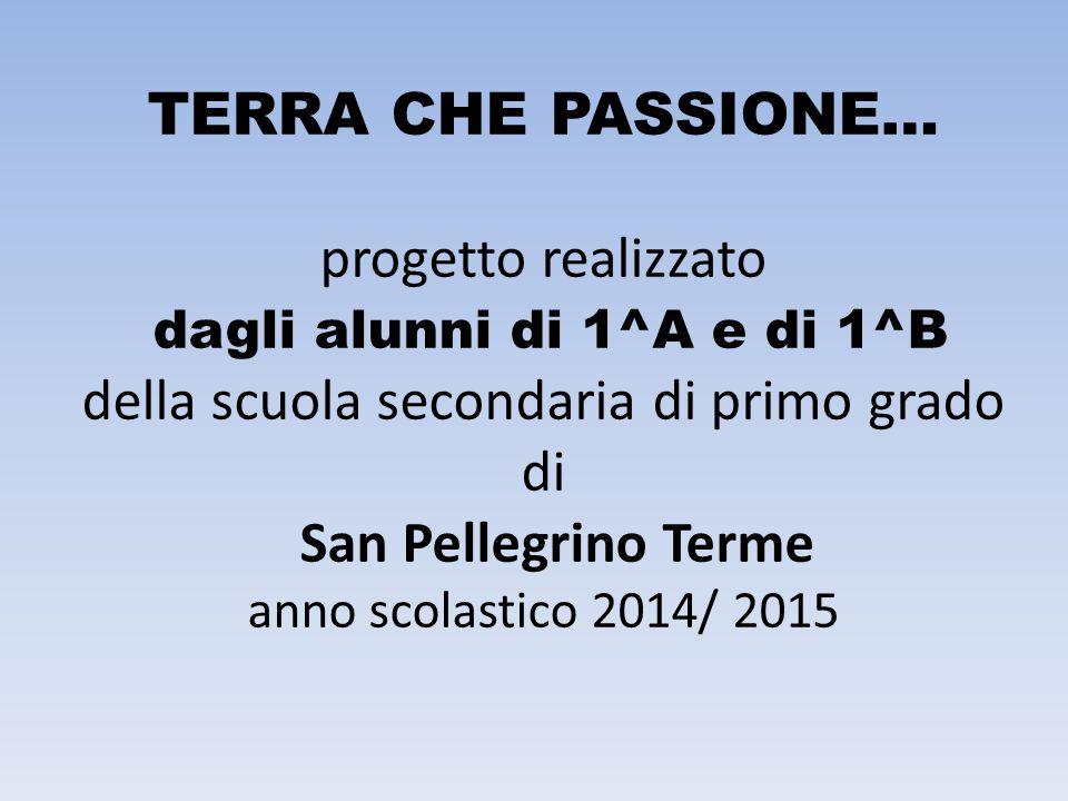 TERRA CHE PASSIONE… progetto realizzato dagli alunni di 1^A e di 1^B della scuola secondaria di primo grado di San Pellegrino Terme anno scolastico 2014/ 2015