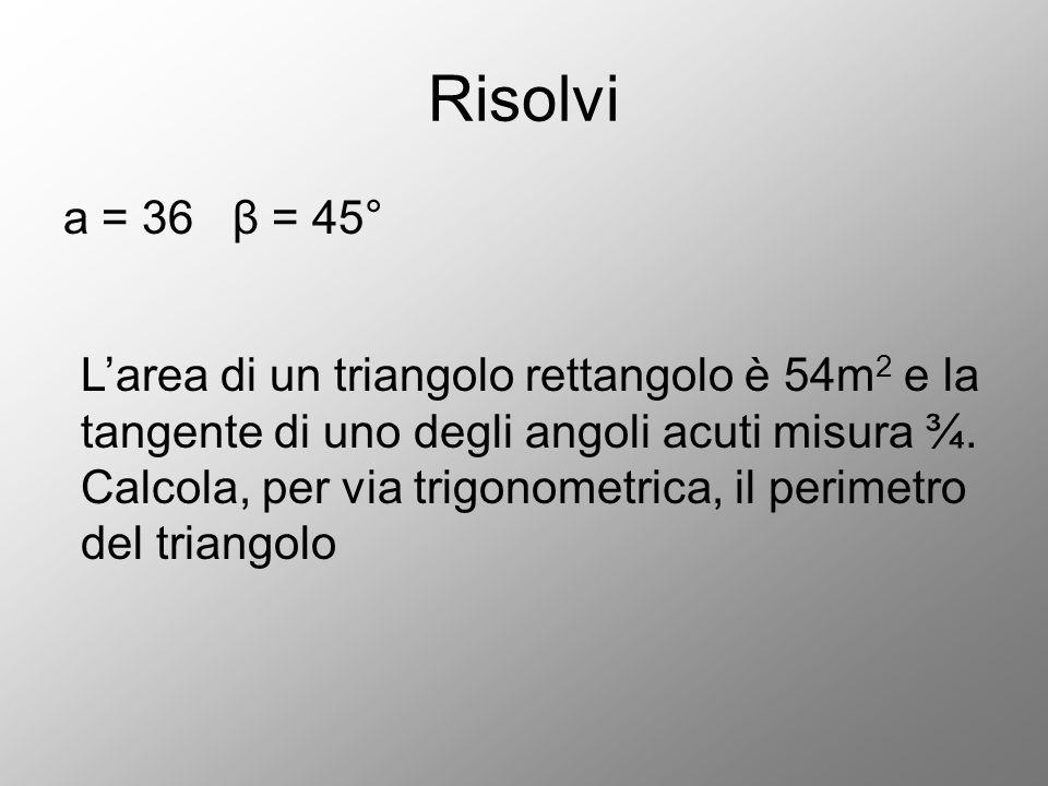 Risolvi a = 36 β = 45°