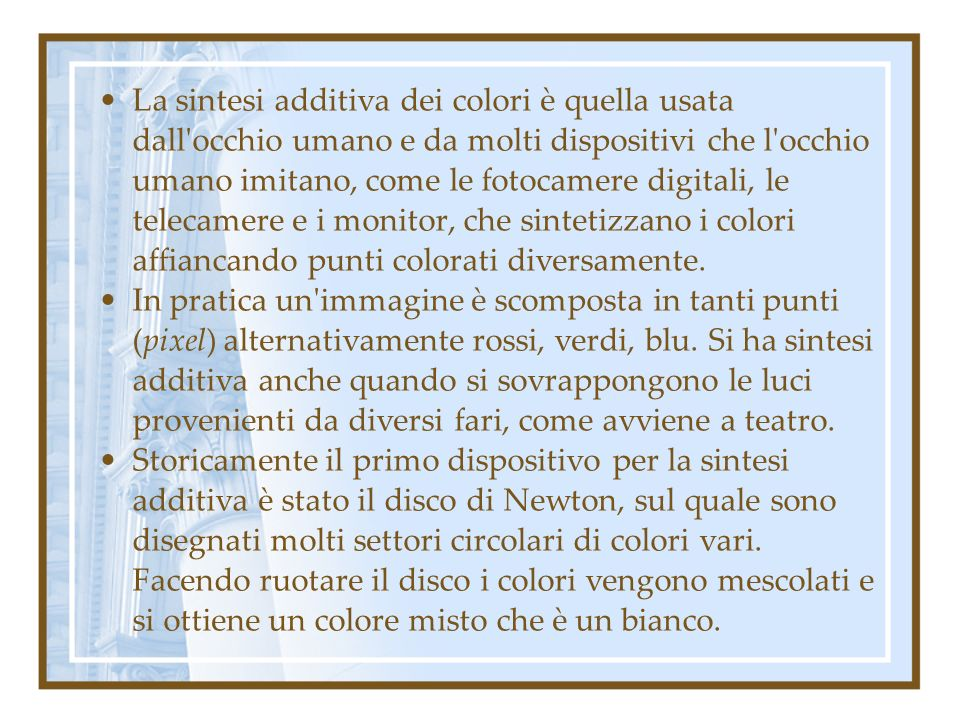 La sintesi additiva dei colori è quella usata dall occhio umano e da molti dispositivi che l occhio umano imitano, come le fotocamere digitali, le telecamere e i monitor, che sintetizzano i colori affiancando punti colorati diversamente.