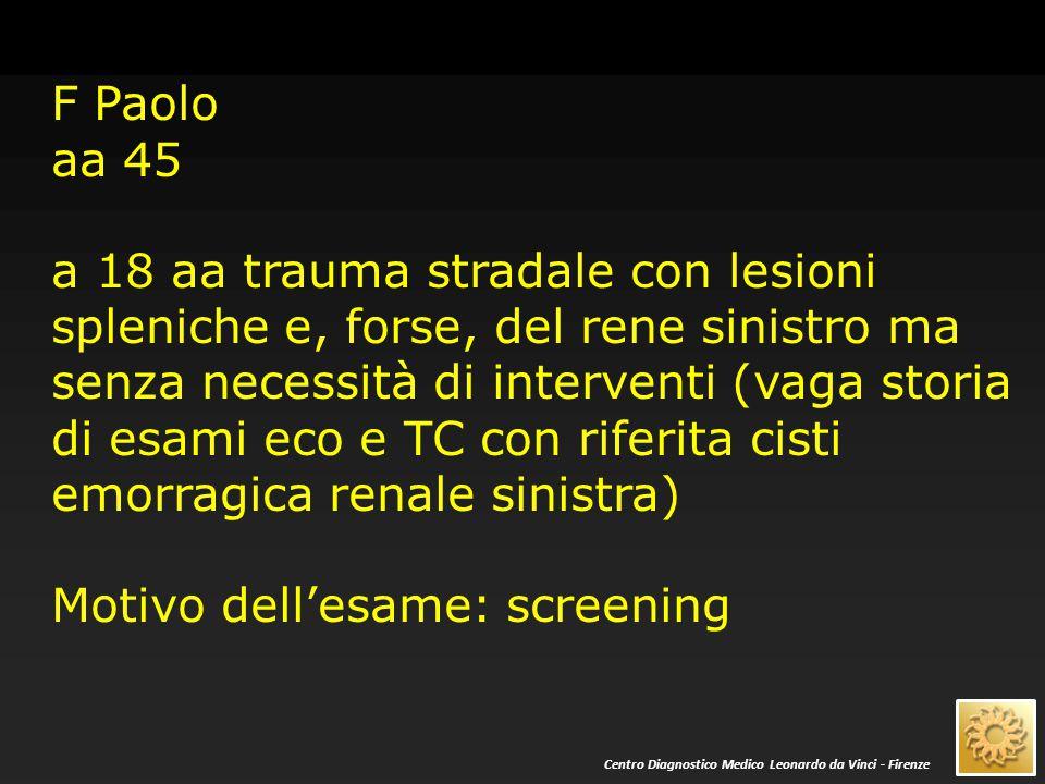 F Paolo aa 45 a 18 aa trauma stradale con lesioni spleniche e, forse, del rene sinistro ma senza necessità di interventi (vaga storia di esami eco e TC con riferita cisti emorragica renale sinistra) Motivo dell'esame: screening