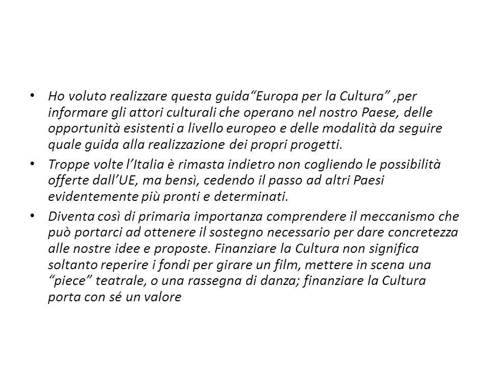 Ho voluto realizzare questa guida Europa per la Cultura ,per informare gli attori culturali che operano nel nostro Paese, delle opportunità esistenti a livello europeo e delle modalità da seguire quale guida alla realizzazione dei propri progetti.
