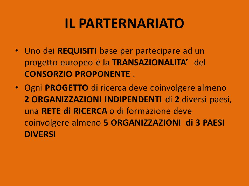 IL PARTERNARIATO Uno dei REQUISITI base per partecipare ad un progetto europeo è la TRANSAZIONALITA' del CONSORZIO PROPONENTE .