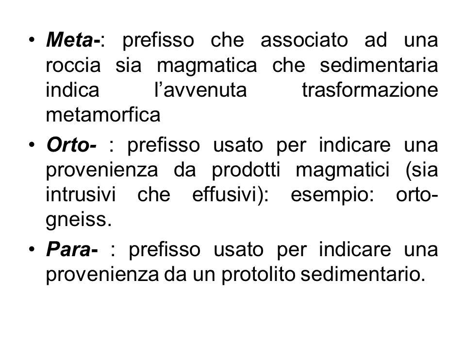 Meta-: prefisso che associato ad una roccia sia magmatica che sedimentaria indica l'avvenuta trasformazione metamorfica