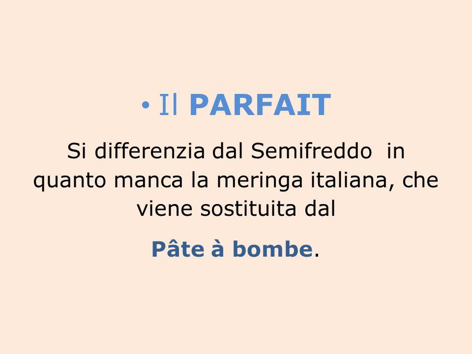 Il PARFAIT Si differenzia dal Semifreddo in quanto manca la meringa italiana, che viene sostituita dal.