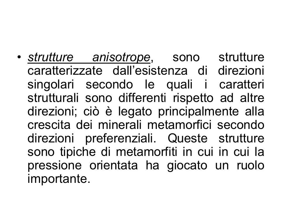 strutture anisotrope, sono strutture caratterizzate dall'esistenza di direzioni singolari secondo le quali i caratteri strutturali sono differenti rispetto ad altre direzioni; ciò è legato principalmente alla crescita dei minerali metamorfici secondo direzioni preferenziali.