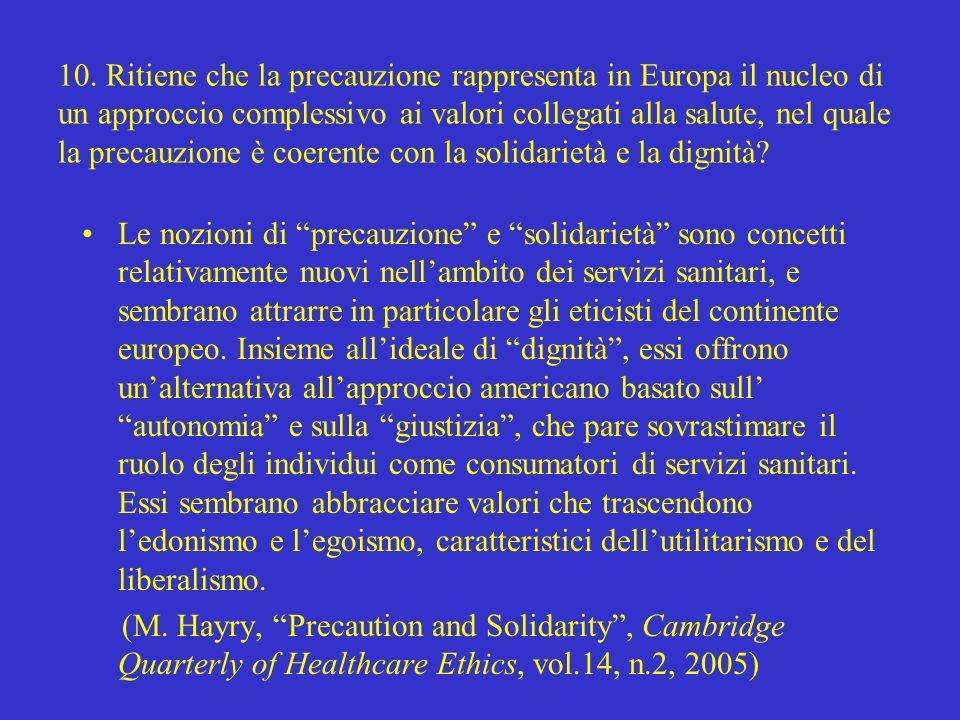 10. Ritiene che la precauzione rappresenta in Europa il nucleo di un approccio complessivo ai valori collegati alla salute, nel quale la precauzione è coerente con la solidarietà e la dignità