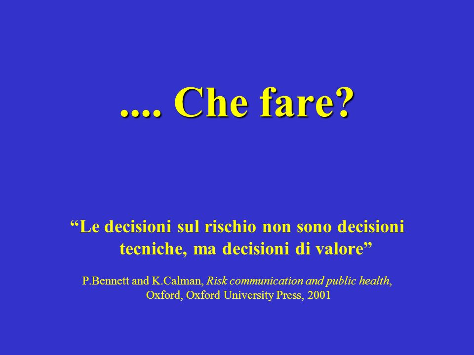 .... Che fare Le decisioni sul rischio non sono decisioni tecniche, ma decisioni di valore