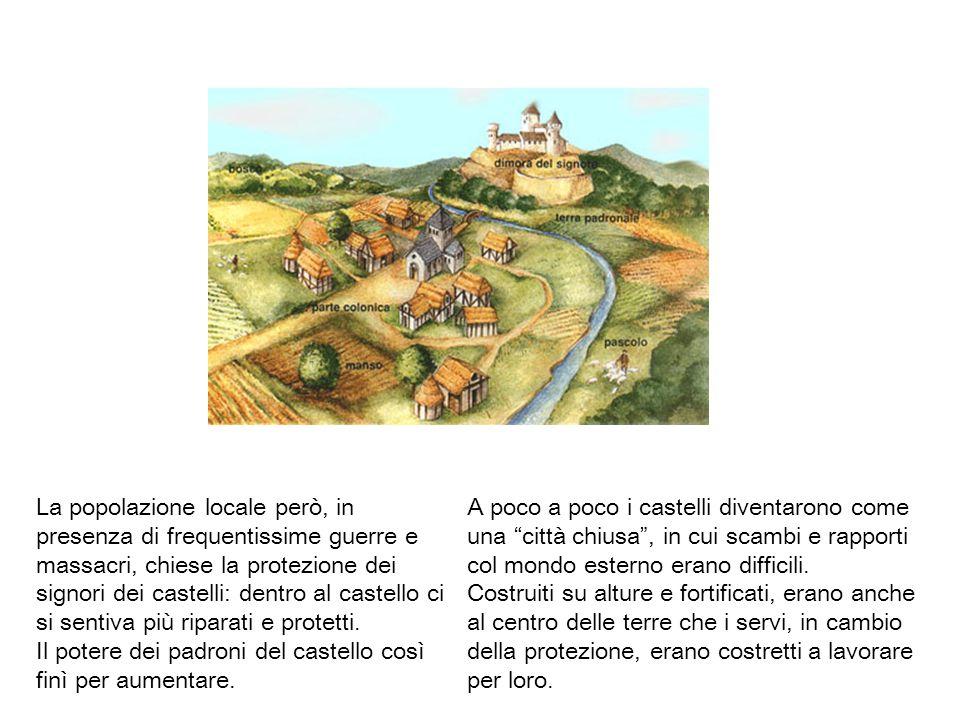 La popolazione locale però, in presenza di frequentissime guerre e massacri, chiese la protezione dei signori dei castelli: dentro al castello ci si sentiva più riparati e protetti. Il potere dei padroni del castello così finì per aumentare.