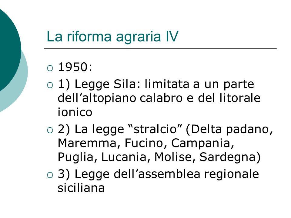 La riforma agraria IV 1950: 1) Legge Sila: limitata a un parte dell'altopiano calabro e del litorale ionico.