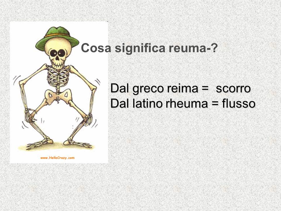 Cosa significa reuma- Dal greco reima = scorro Dal latino rheuma = flusso