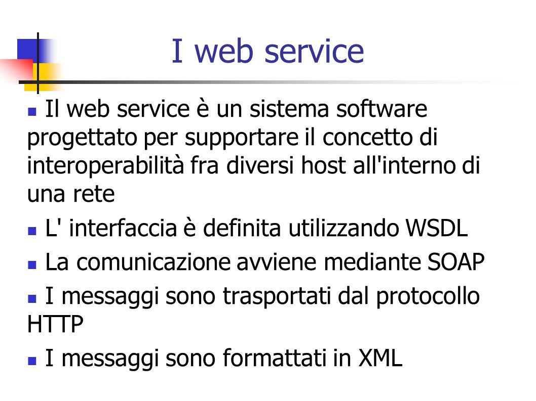 I web service Il web service è un sistema software progettato per supportare il concetto di interoperabilità fra diversi host all interno di una rete.