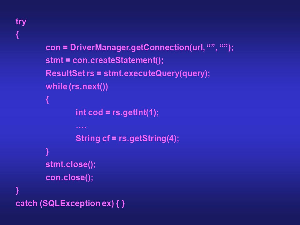 try { con = DriverManager.getConnection(url, , ); stmt = con.createStatement(); ResultSet rs = stmt.executeQuery(query);