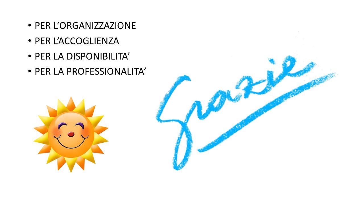 PER L'ORGANIZZAZIONE PER L'ACCOGLIENZA PER LA DISPONIBILITA' PER LA PROFESSIONALITA'