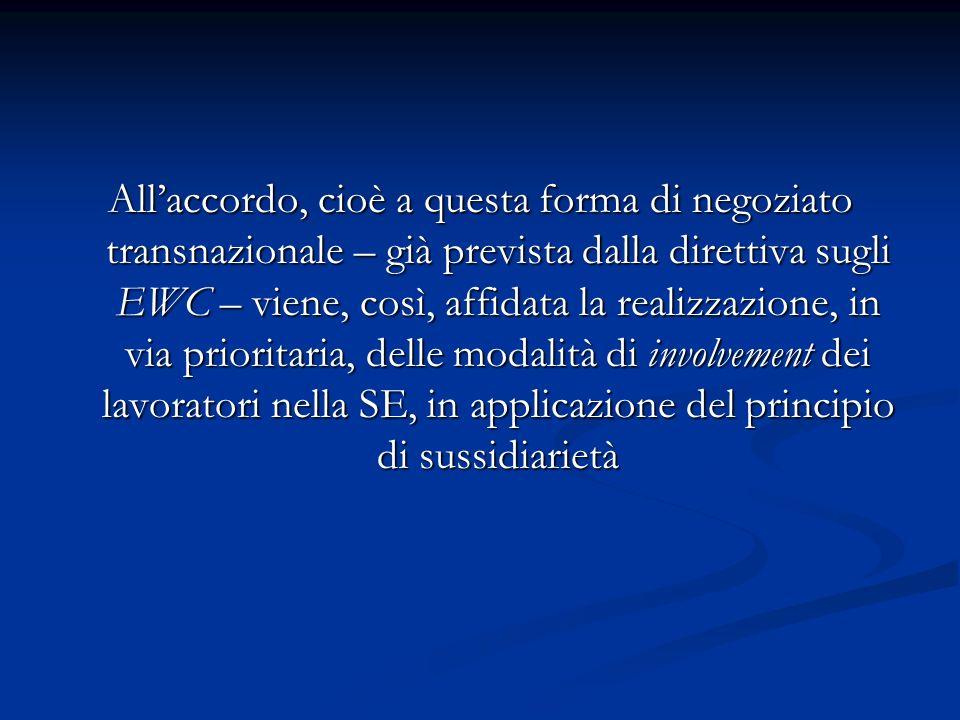 All'accordo, cioè a questa forma di negoziato transnazionale – già prevista dalla direttiva sugli EWC – viene, così, affidata la realizzazione, in via prioritaria, delle modalità di involvement dei lavoratori nella SE, in applicazione del principio di sussidiarietà
