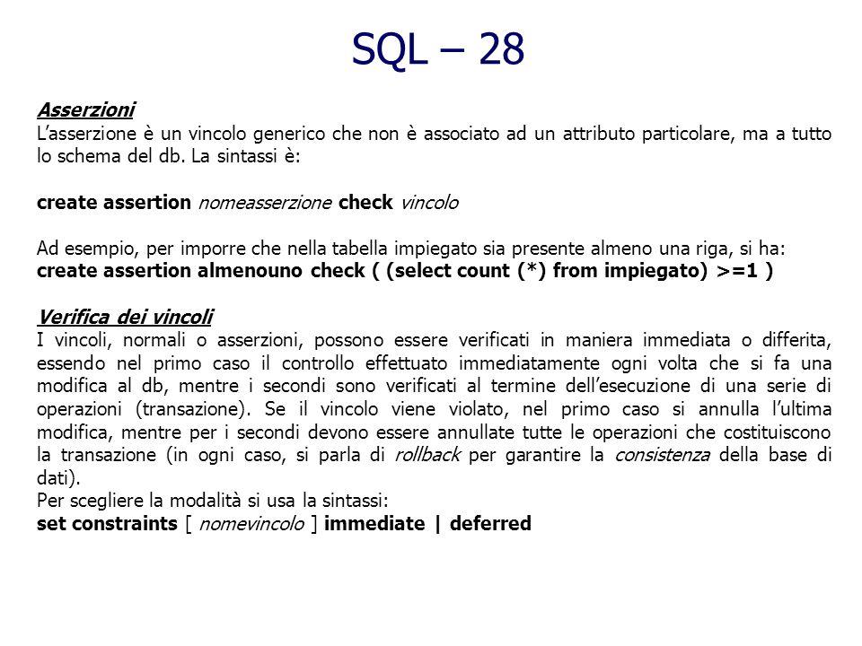 SQL – 28 Asserzioni. L'asserzione è un vincolo generico che non è associato ad un attributo particolare, ma a tutto lo schema del db. La sintassi è: