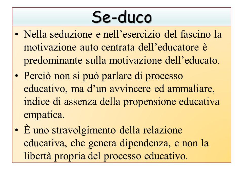 Se-duco Nella seduzione e nell'esercizio del fascino la motivazione auto centrata dell'educatore è predominante sulla motivazione dell'educato.