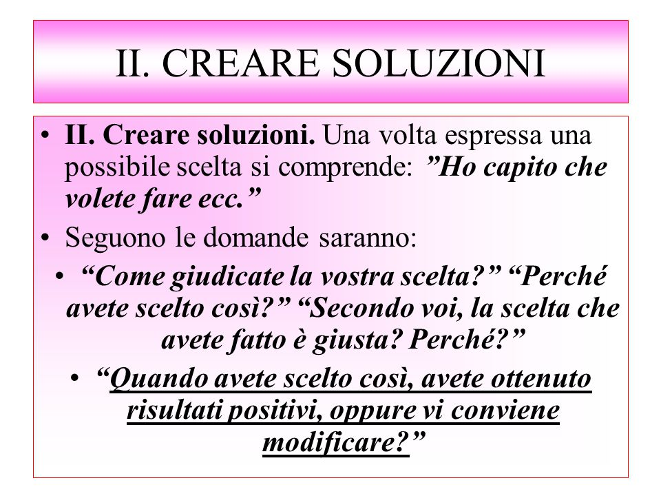 II. CREARE SOLUZIONI II. Creare soluzioni. Una volta espressa una possibile scelta si comprende: Ho capito che volete fare ecc.