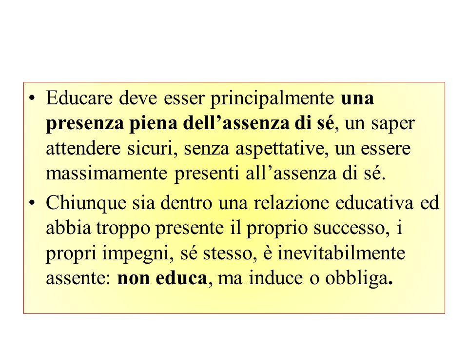 Educare deve esser principalmente una presenza piena dell'assenza di sé, un saper attendere sicuri, senza aspettative, un essere massimamente presenti all'assenza di sé.