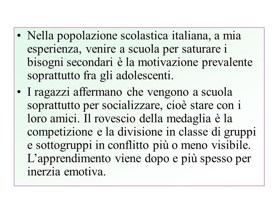 Nella popolazione scolastica italiana, a mia esperienza, venire a scuola per saturare i bisogni secondari è la motivazione prevalente soprattutto fra gli adolescenti.