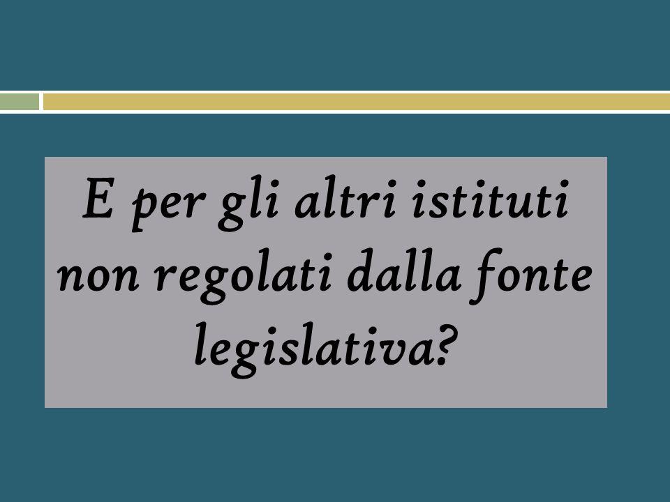 E per gli altri istituti non regolati dalla fonte legislativa